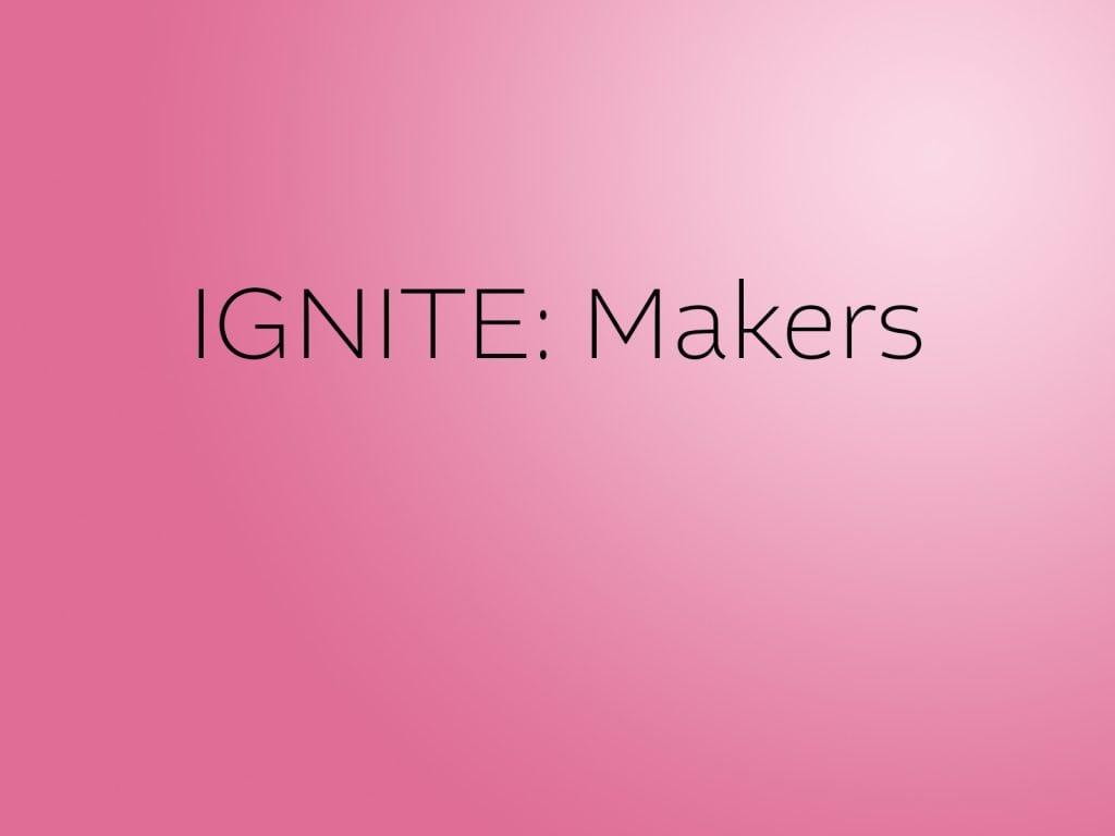 IGNITE: Makers